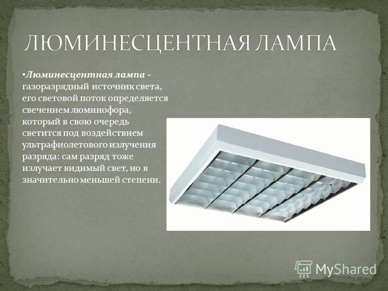 Люминесцентная лампа - газоразрядный источник света, его световой поток определяется свечением люминофора, который в свою очередь светится под воздействием ультрафиолетового излучения разряда: сам разряд тоже излучает видимый свет, но в значительно м