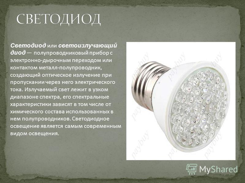 Светодиод или светоизлучающий диод полупроводниковый прибор с электронно-дырочным переходом или контактом металл-полупроводник, создающий оптическое излучение при пропускании через него электрического тока. Излучаемый свет лежит в узком диапазоне спе