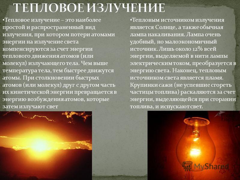 Тепловое излучение – это наиболее простой и распространенный вид излучения, при котором потери атомами энергии на излучение света компенсируются за счет энергии теплового движения атомов (или молекул) излучающего тела. Чем выше температура тела, тем