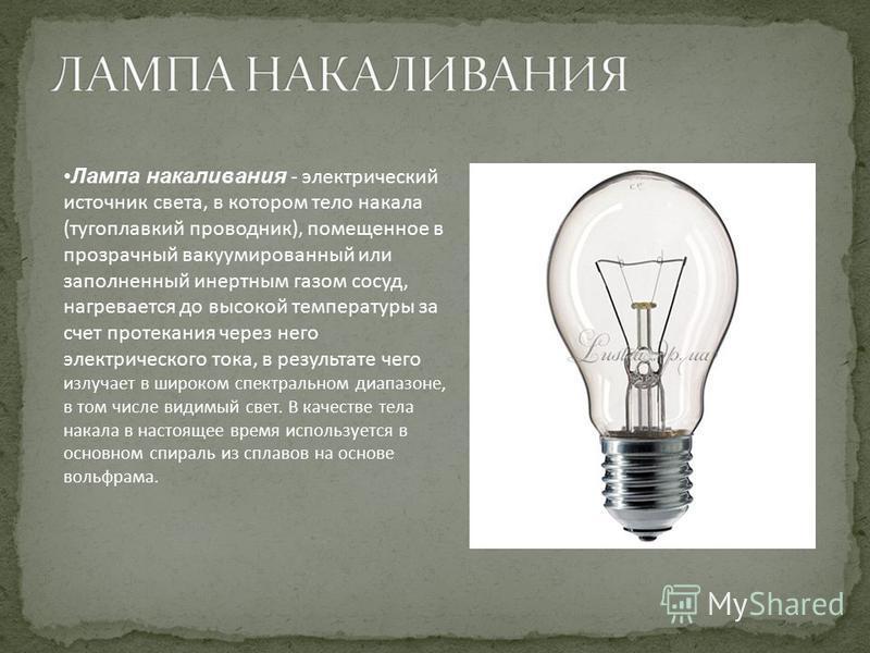 Лампа накаливания - электрический источник света, в котором тело накала (тугоплавкий проводник), помещенное в прозрачный вакуумированный или заполненный инертным газом сосуд, нагревается до высокой температуры за счет протекания через него электричес