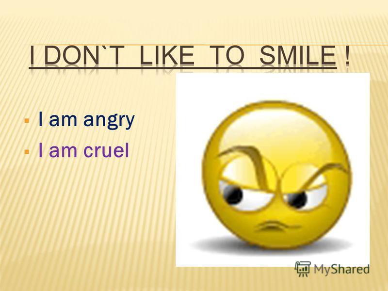 I am angry I am cruel