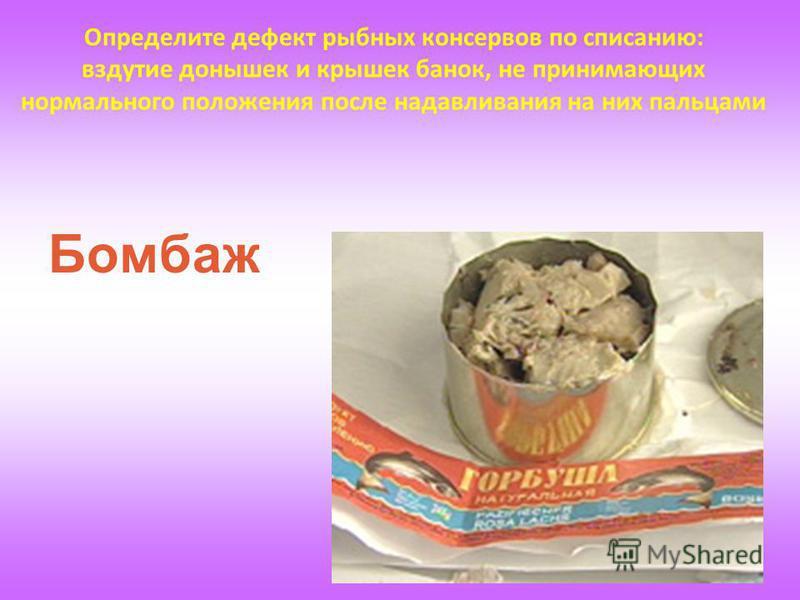 Определите дефект рыбных консервов по списанию: вздутие донышек и крышек банок, не принимающих нормального положения после надавливания на них пальцами Бомбаж