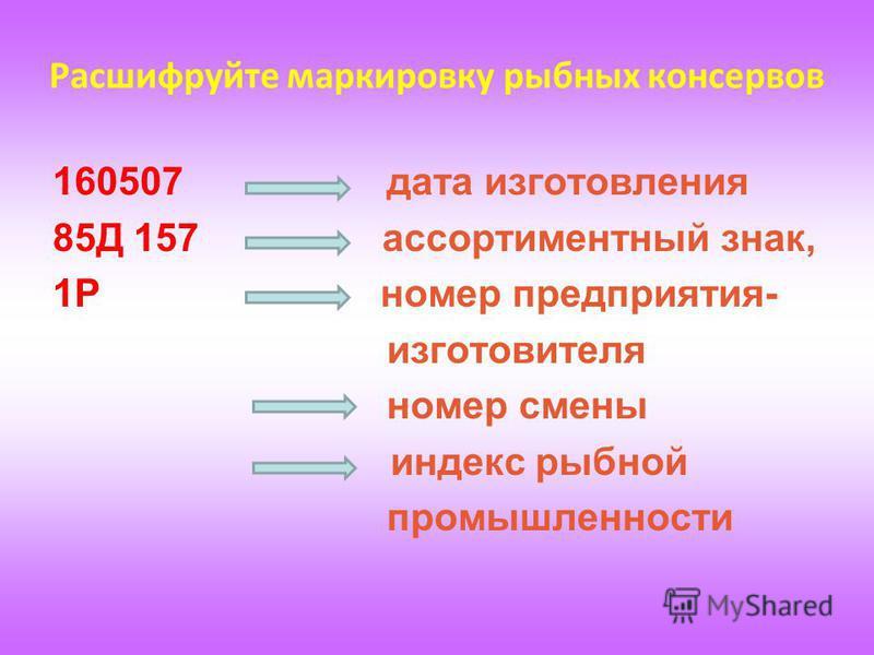 Расшифруйте маркировку рыбных консервов 160507 дата изготовления 85Д 157 ассортиментный знак, 1Р номер предприятия- изготовителя номер смены индекс рыбной промышленности