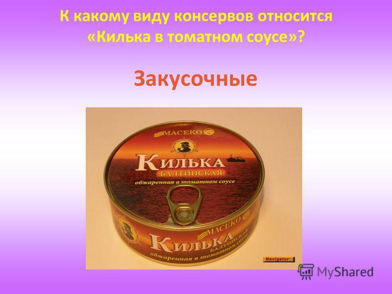 К какому виду консервов относится «Килька в томатном соусе»? Закусочные