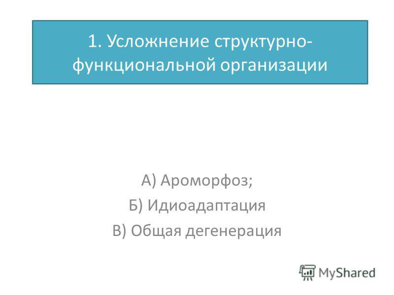 1. Усложнение структурно- функциональной организации А) Ароморфоз; Б) Идиоадаптация В) Общая дегенерация