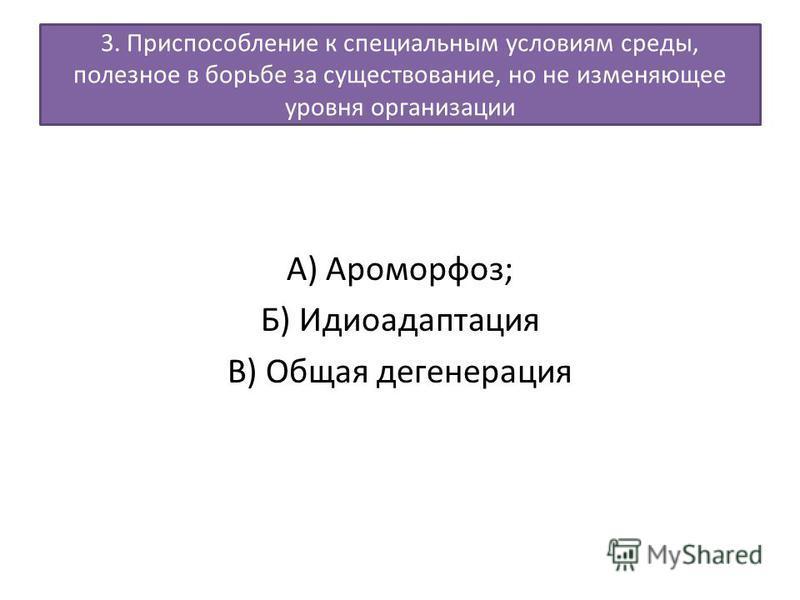 3. Приспособление к специальным условиям среды, полезное в борьбе за существование, но не изменяющее уровня организации А) Ароморфоз; Б) Идиоадаптация В) Общая дегенерация