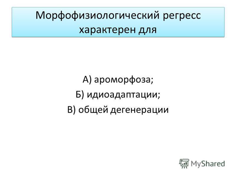 Морфофизиологический регресс характерен для А) ароморфоза; Б) идиоадаптации; В) общей дегенерации