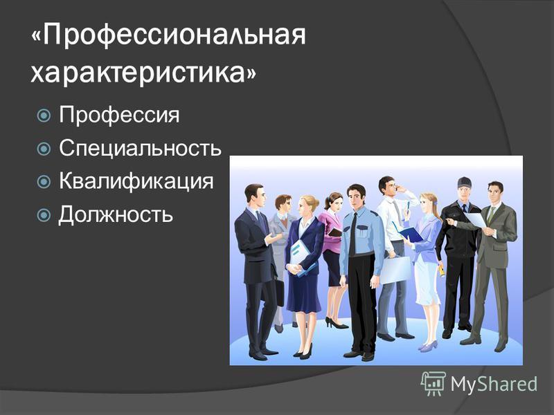«Профессиональная характеристика» Профессия Специальность Квалификация Должность