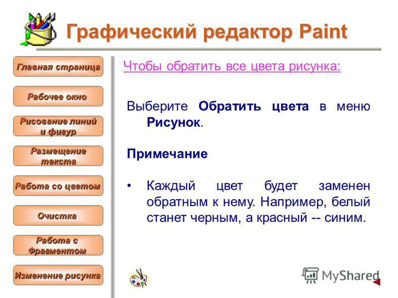 Чтобы обратить все цвета рисунка: Выберите Обратить цвета в меню Рисунок. Примечание Каждый цвет будет заменен обратным к нему. Например, белый станет черным, а красный -- синим. Графический редактор Paint Рабочее окно Рабочее окно Главная страница Г