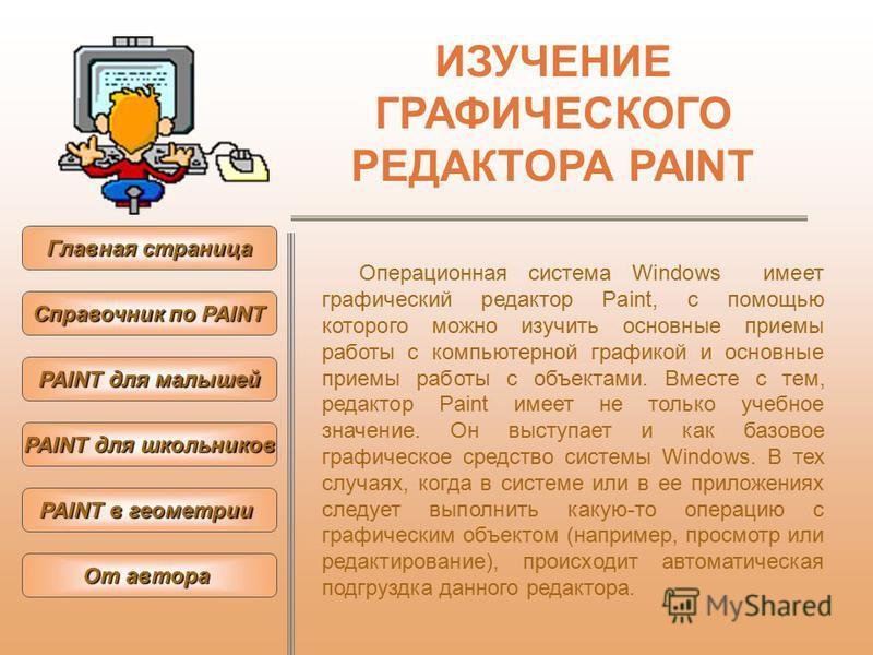 ИЗУЧЕНИЕ ГРАФИЧЕСКОГО РЕДАКТОРА PAINT Операционная система Windows имеет графический редактор Paint, с помощью которого можно изучить основные приемы работы с компьютерной графикой и основные приемы работы с объектами. Вместе с тем, редактор Paint им