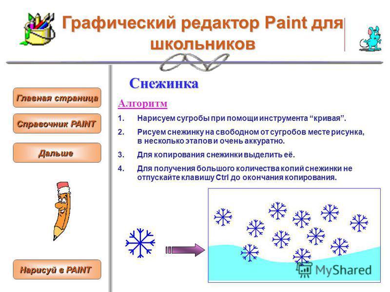Графический редактор Paint для школьников Главная страница Главная страница Справочник PAINT Справочник PAINTСнежинка Алгоритм 1. Нарисуем сугробы при помощи инструмента кривая. 2. Рисуем снежинку на свободном от сугробов месте рисунка, в несколько э