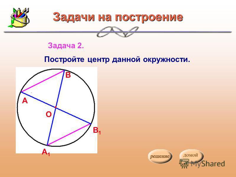 Задача 2. Постройте центр данной окружности. О А В А1А1 В1В1 Задачи на построение