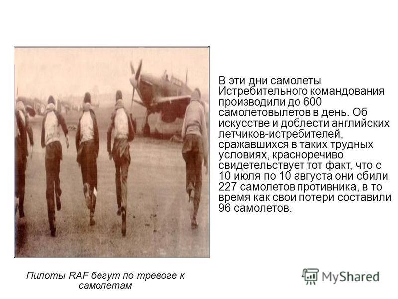 Пилоты RAF бегут по тревоге к самолетам В эти дни самолеты Истребительного командования производили до 600 самолетовылетов в день. Об искусстве и доблести английских летчиков-истребителей, сражавшихся в таких трудных условиях, красноречиво свидетельс