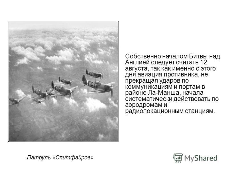 Патруль «Спитфайров» Собственно началом Битвы над Англией следует считать 12 августа, так как именно с этого дня авиация противника, не прекращая ударов по коммуникациям и портам в районе Ла-Манша, начала систематически действовать по аэродромам и ра