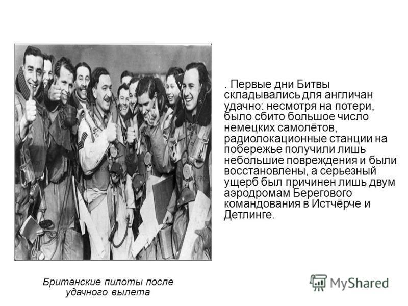 Британские пилоты после удачного вылета. Первые дни Битвы складывались для англичан удачно: несмотря на потери, было сбито большое число немецких самолётов, радиолокационные станции на побережье получили лишь небольшие повреждения и были восстановлен