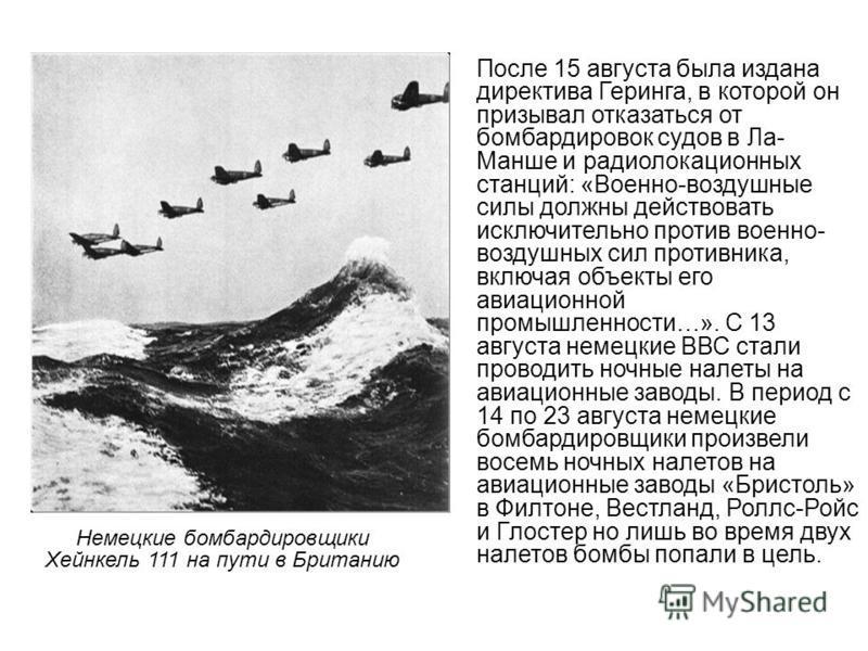 После 15 августа была издана директива Геринга, в которой он призывал отказаться от бомбардировок судов в Ла- Манше и радиолокационных станций: «Военно-воздушные силы должны действовать исключительно против военно- воздушных сил противника, включая о