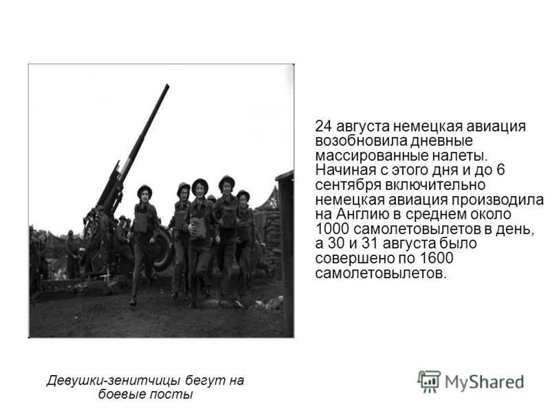 Девушки-зенитчицы бегут на боевые посты 24 августа немецкая авиация возобновила дневные массированные налеты. Начиная с этого дня и до 6 сентября включительно немецкая авиация производила на Англию в среднем около 1000 самолетовылетов в день, а 30 и