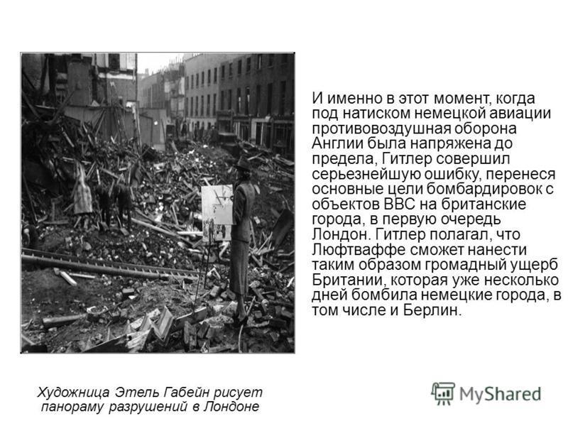 Художница Этель Габейн рисует панораму разрушений в Лондоне И именно в этот момент, когда под натиском немецкой авиации противовоздушная оборона Англии была напряжена до предела, Гитлер совершил серьезнейшую ошибку, перенеся основные цели бомбардиров