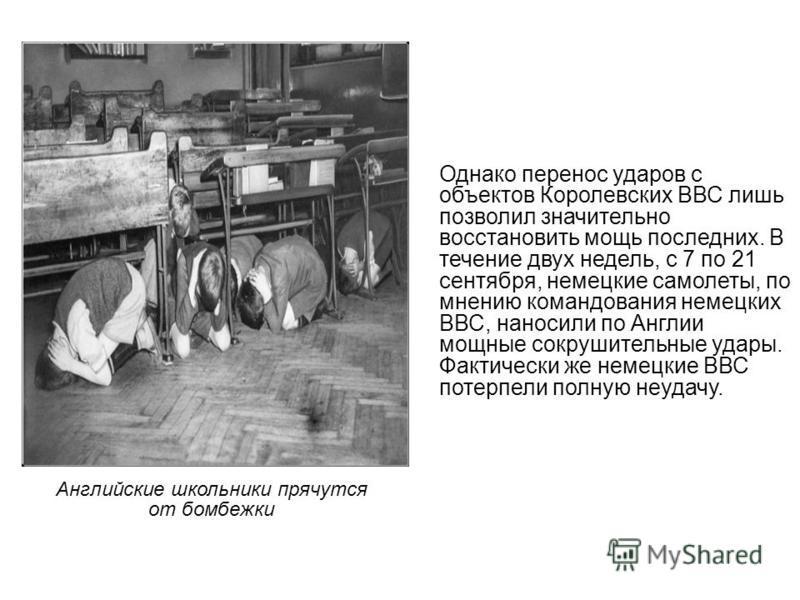 Английские школьники прячутся от бомбежки Однако перенос ударов с объектов Королевских ВВС лишь позволил значительно восстановить мощь последних. В течение двух недель, с 7 по 21 сентября, немецкие самолеты, по мнению командования немецких ВВС, нанос