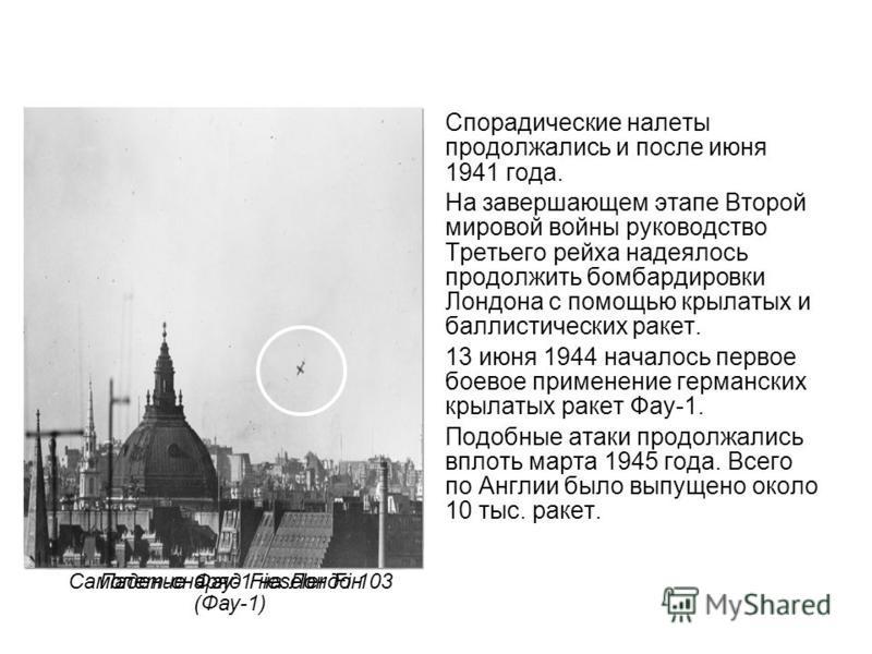 Самолет-снаряд Fieseler Fi 103 (Фау-1) Спорадические налеты продолжались и после июня 1941 года. На завершающем этапе Второй мировой войны руководство Третьего рейха надеялось продолжить бомбардировки Лондона с помощью крылатых и баллистических ракет
