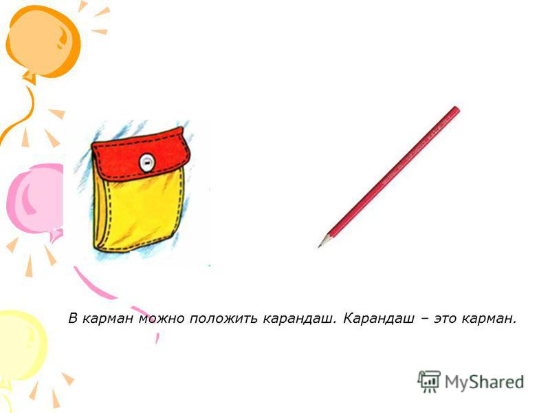В карман можно положить карандаш. Карандаш – это карман.