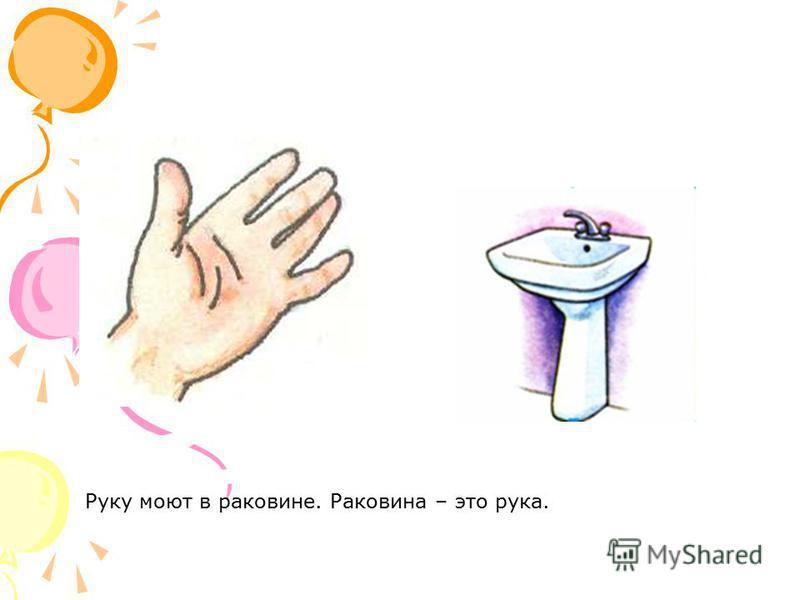 Руку моют в раковине. Раковина – это рука.