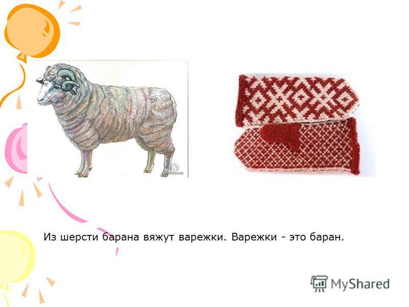 Из шерсти барана вяжут варежки. Варежки - это баран.