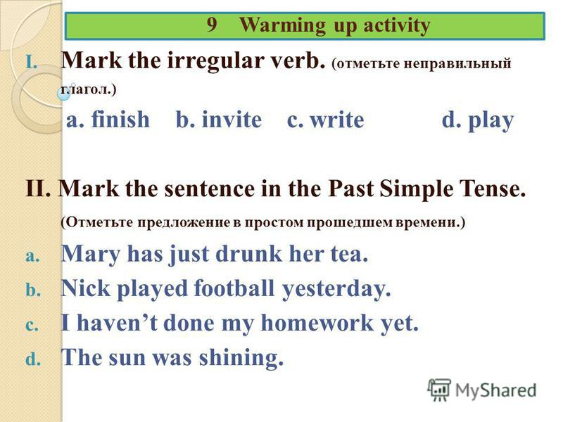 9 Warming up activity I. Mark the irregular verb. (отметьте неправильный глагол.) a. finish b. invite c. d. play II. Mark the sentence in the Past Simple Tense. (Отметьте предложение в простом прошедшем времени.) a. Mary has just drunk her tea. b. Ni
