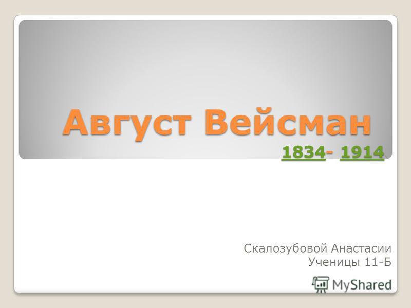 Август Вейсман 1834- 1914 1834191418341914 Скалозубовой Анастасии Ученицы 11-Б