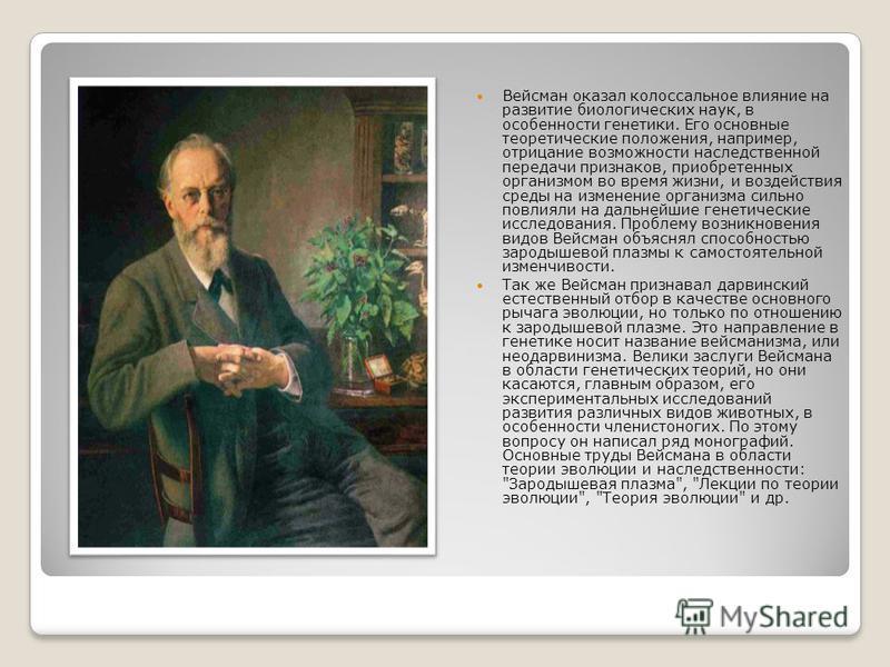 Вейсман оказал колоссальное влияние на развитие биологических наук, в особенности генетики. Его основные теоретические положения, например, отрицание возможности наследственной передачи признаков, приобретенных организмом во время жизни, и воздействи