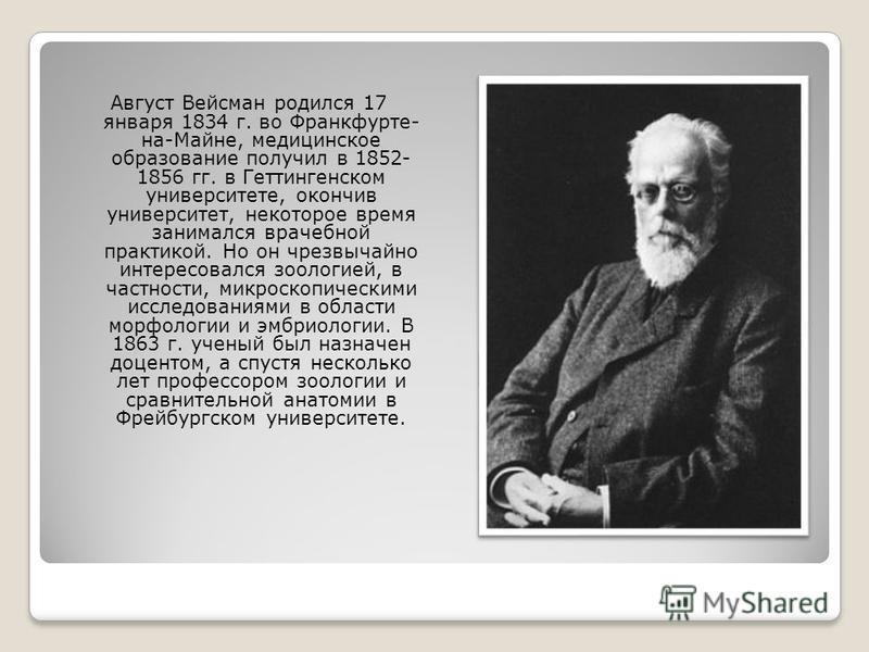 Август Вейсман родился 17 января 1834 г. во Франкфурте- на-Майне, медицинское образование получил в 1852- 1856 гг. в Геттингенском университете, окончив университет, некоторое время занимался врачебной практикой. Но он чрезвычайно интересовался зооло