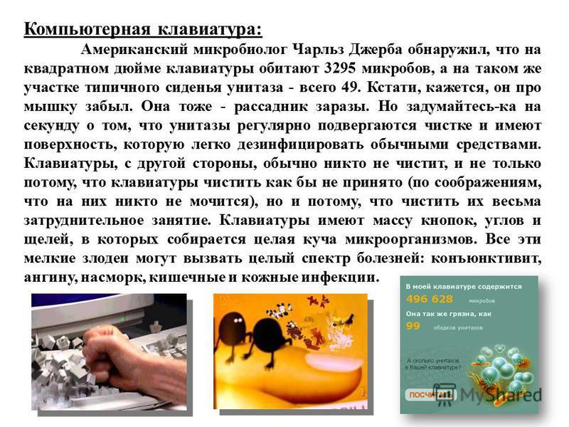 Компьютерная клавиатура: Американский микробиолог Чарльз Джерба обнаружил, что на квадратном дюйме клавиатуры обитают 3295 микробов, а на таком же участке типичного сиденья унитаза - всего 49. Кстати, кажется, он про мышку забыл. Она тоже - рассадник