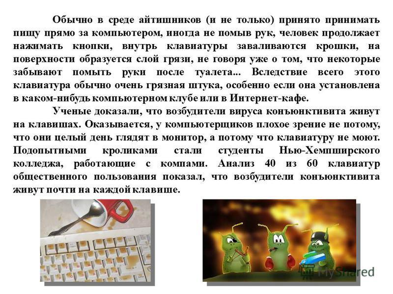 Обычно в среде айтишников (и не только) принято принимать пищу прямо за компьютером, иногда не помыв рук, человек продолжает нажимать кнопки, внутрь клавиатуры заваливаются крошки, на поверхности образуется слой грязи, не говоря уже о том, что некото