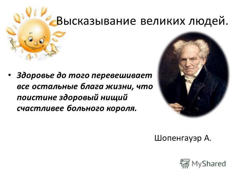 Высказывание великих людей. Здоровье до того перевешивает все остальные блага жизни, что поистине здоровый нищий счастливее больного короля. Шопенгауэр А.