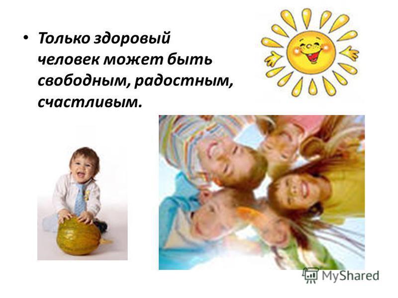Только здоровый человек может быть свободным, радостным, счастливым.