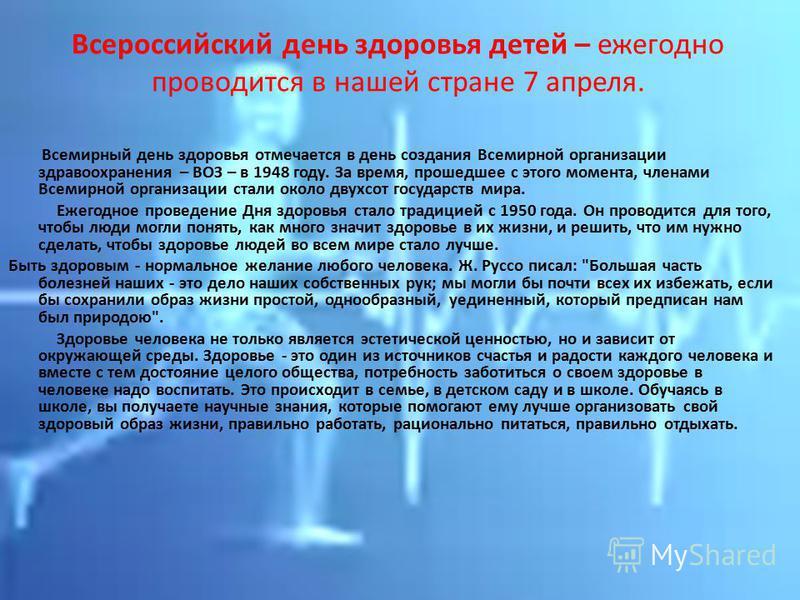 Всероссийский день здоровья детей – ежегодно проводится в нашей стране 7 апреля. Всемирный день здоровья отмечается в день создания Всемирной организации здравоохранения – ВОЗ – в 1948 году. За время, прошедшее с этого момента, членами Всемирной орга