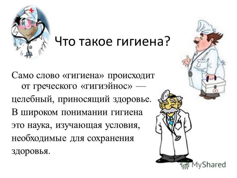 Что такое гигиена? Само слово «гигиена» происходит от греческого «гигиэйнос» целебный, приносящий здоровье. В широком понимании гигиена это наука, изучающая условия, необходимые для сохранения здоровья.