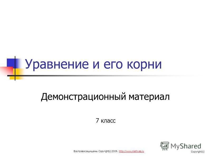 Уравнение и его корни Демонстрационный материал 7 класс Все права защищены. Copyright(c) 2009. http://www.mathvaz.ruhttp://www.mathvaz.ru Copyright(c)
