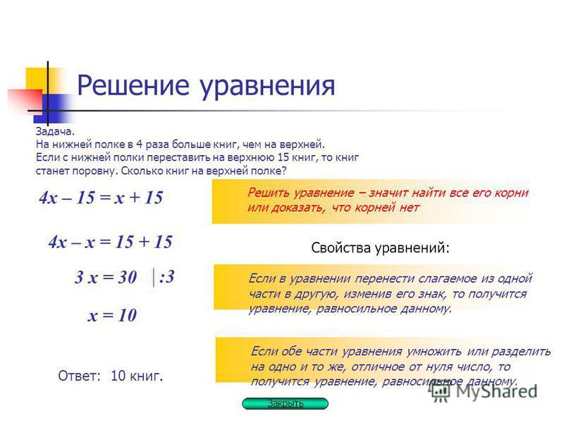 Решение уравнения Решить уравнение – значит найти все его корни или доказать, что корней нет Задача. На нижней полке в 4 раза больше книг, чем на верхней. Если с нижней полки переставить на верхнюю 15 книг, то книг станет поровну. Сколько книг на вер