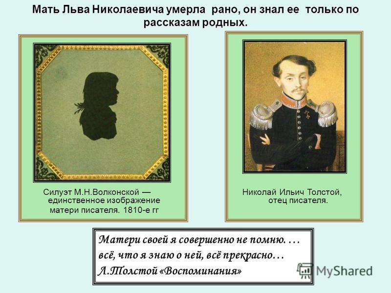 Мать Льва Николаевича умерла рано, он знал ее только по рассказам родных. Матери своей я совершенно не помню. … всё, что я знаю о ней, всё прекрасно… Л.Толстой «Воспоминания» Силуэт М.Н.Волконской единственное изображение матери писателя. 1810-е гг Н