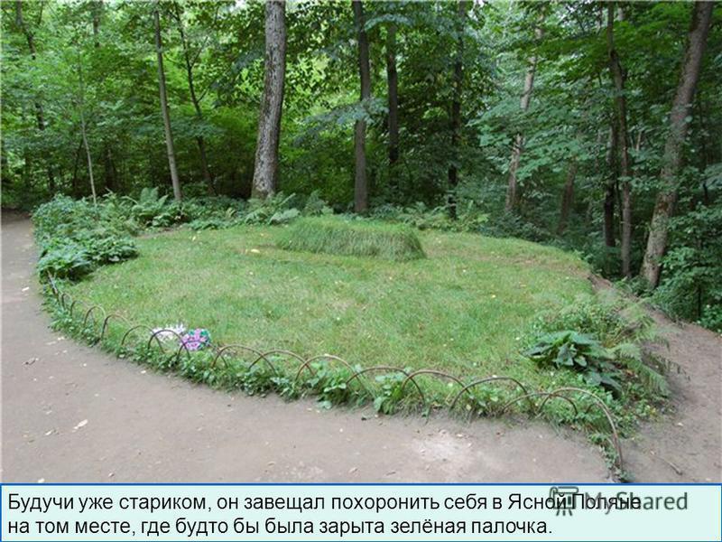 Будучи уже стариком, он завещал похоронить себя в Ясной Поляне на том месте, где будто бы была зарыта зелёная палочка.
