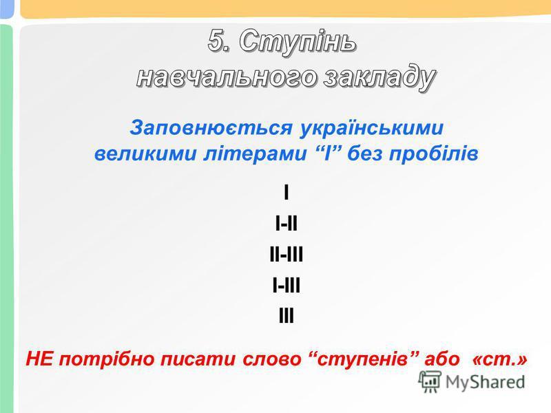 Заповнюється українськими великими літерами І без пробілів І І-ІІ ІІ-ІІІ І-ІІІ ІІІ НЕ потрібно писати слово ступенів або «ст.»