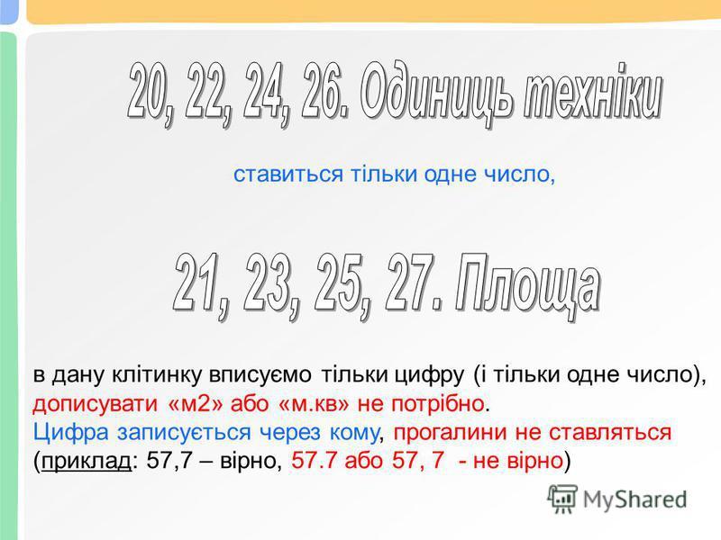ставиться тільки одне число, в дану клітинку вписуємо тільки цифру (і тільки одне число), дописувати «м2» або «м.кв» не потрібно. Цифра записується через кому, прогалини не ставляться (приклад: 57,7 – вірно, 57.7 або 57, 7 - не вірно)