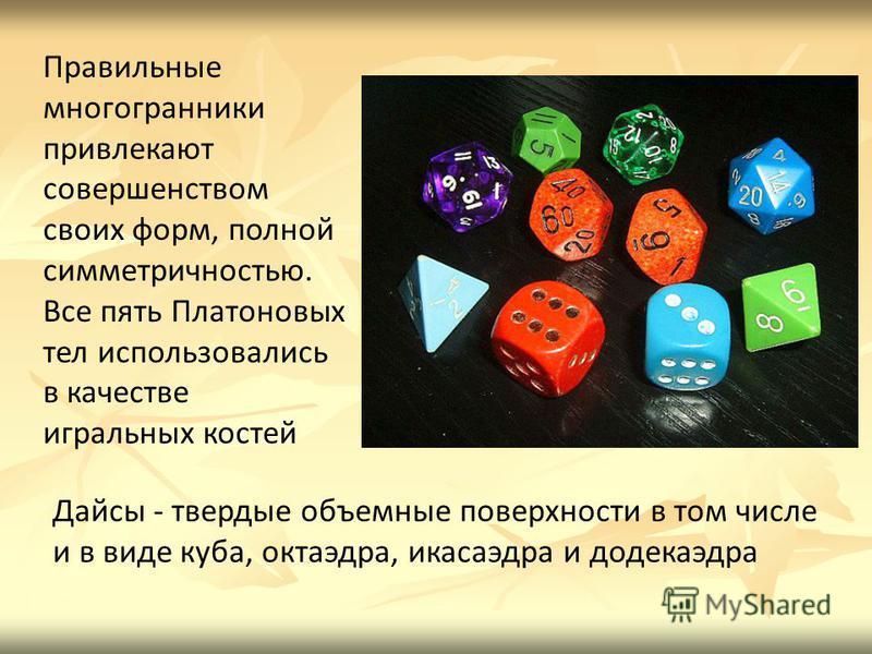 Правильные многогранники привлекают совершенством своих форм, полной симметричностью. Все пять Платоновых тел использовались в качестве игральных костей Дайсы - твердые объемные поверхности в том числе и в виде куба, октаэдра, икосаэдра и додекаэдра