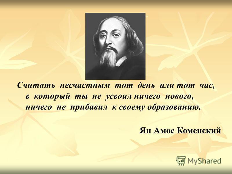 Считать несчастным тот день или тот час, в который ты не усвоил ничего нового, ничего не прибавил к своему образованию. Ян Амос Коменский