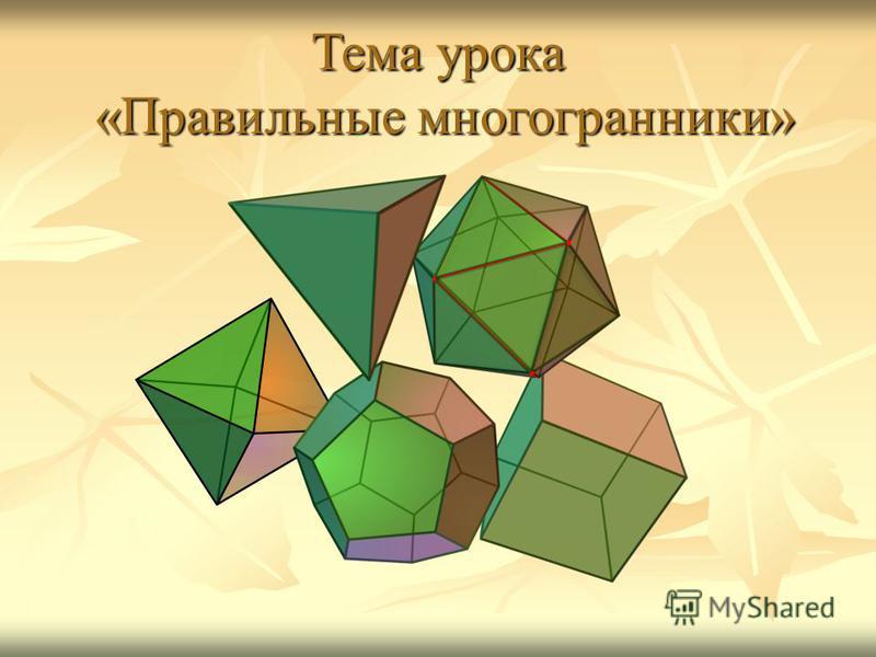 Тема урока «Правильные многогранники»