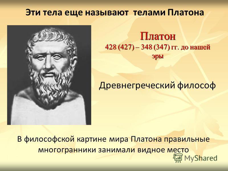 Платон 428 (427) – 348 (347) гг. до нашей эры В философской картине мира Платона правильные многогранники занимали видное место Древнегреческий философ Эти тела еще называют телами Платона