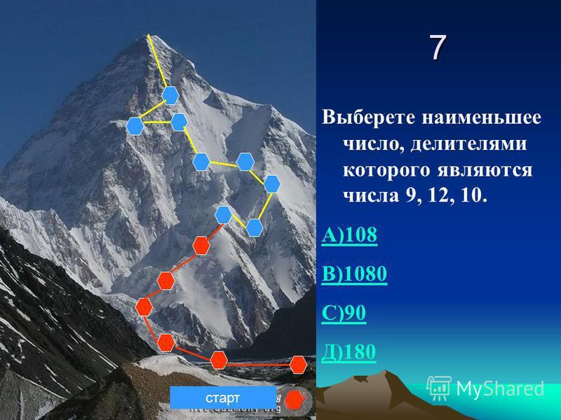 7 Выберете наименьшее число, делителями которого являются числа 9, 12, 10. А)108 В)1080 С)90 Д)180 старт