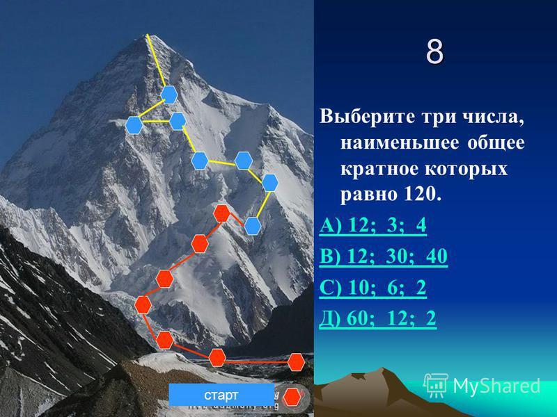 8 Выберите три числа, наименьшее общее кратное которых равно 120. А) 12; 3; 4 В) 12; 30; 40 С) 10; 6; 2 Д) 60; 12; 2 старт
