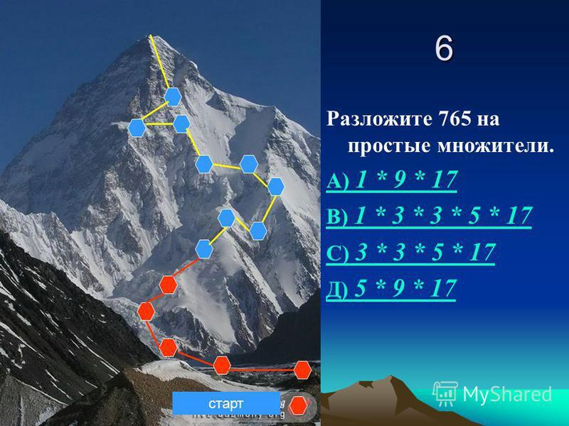 6 Разложите 765 на простые множители. А) 1 * 9 * 17 В) 1 * 3 * 3 * 5 * 17 С) 3 * 3 * 5 * 17 Д) 5 * 9 * 17 старт